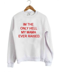 im the only hell my mama ever raised sweatshirt
