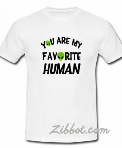 you are my favorite human alien t shirt