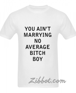 you aint marrying no average bitch boy tshirt