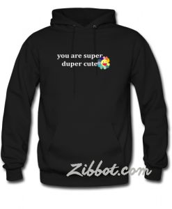 you are super duper cute hoodie