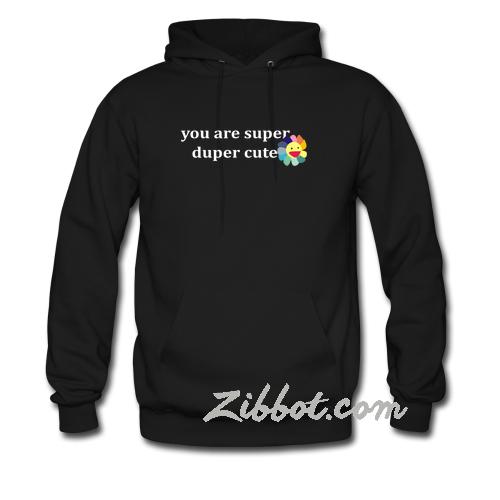 you are super duper cute hoodie