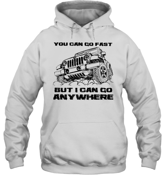 You Can Go Fast But I Can Go Anywhere hoodie