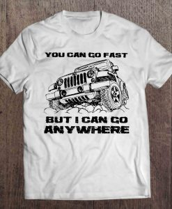 You Can Go Fast But I Can Go Anywhere t shirt